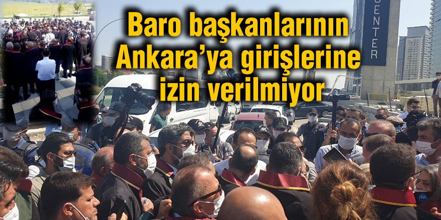 Baro başkanlarının Ankara'ya girişlerine izin verilmiyor