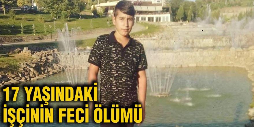 17 yaşındaki işçinin feci ölümü