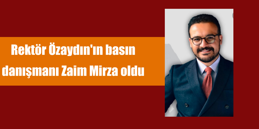 Rektör Özaydın'ın basın   danışmanı Zaim Mirza oldu