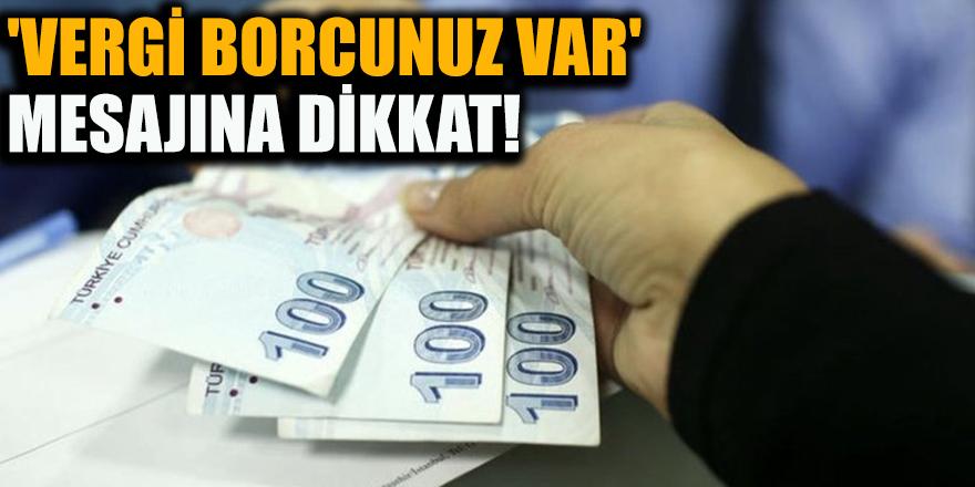 'Vergi borcunuz var' mesajına dikkat!
