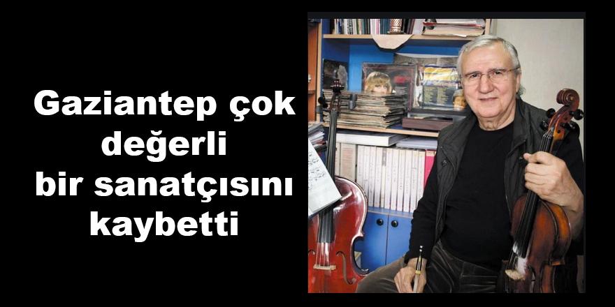 Gaziantep çok değerli bir sanatçısını kaybetti