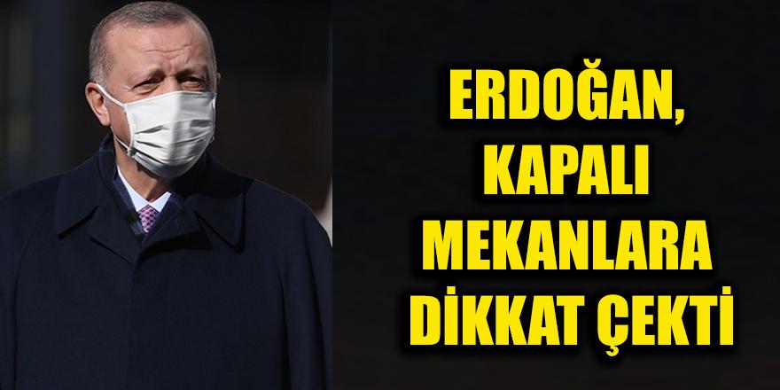 Erdoğan, kapalı mekanlara dikkat çekti