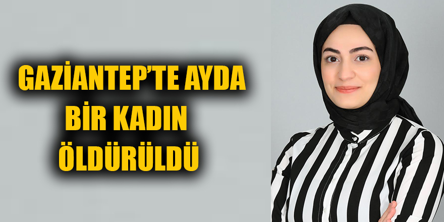 Gaziantep'te ayda bir kadın öldürüldü