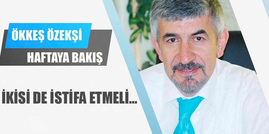 İKİSİ DE İSTİFA ETMELİ...