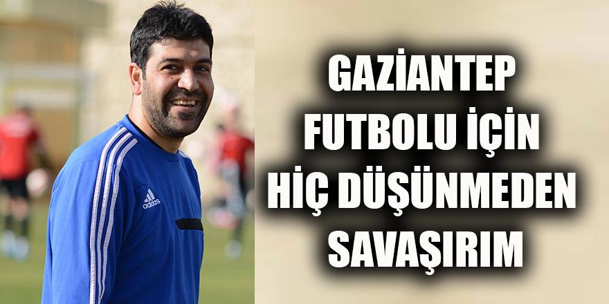 Gaziantep futbolu için hiç düşünmeden savaşırım