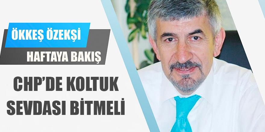 CHP'DE KOLTUK SEVDASI BİTMELİ