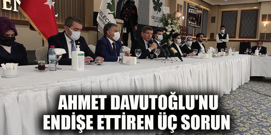 Ahmet Davutoğlu'nu Endişe ettiren üç sorun