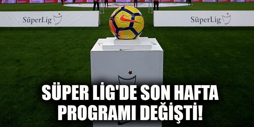 Süper Lig'de son hafta programı değişti!