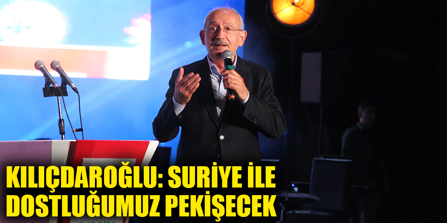Kılıçdaroğlu: Suriye ile dostluğumuz pekişecek