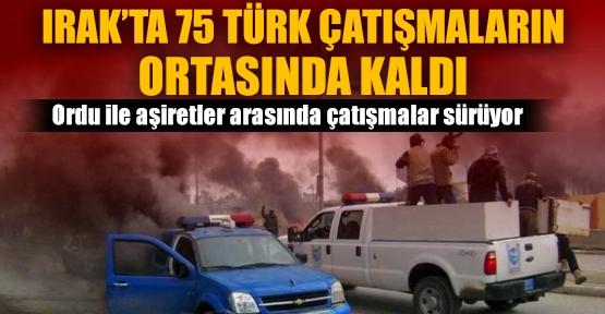 Irakta 75 Türk çatışmaların ortasında...