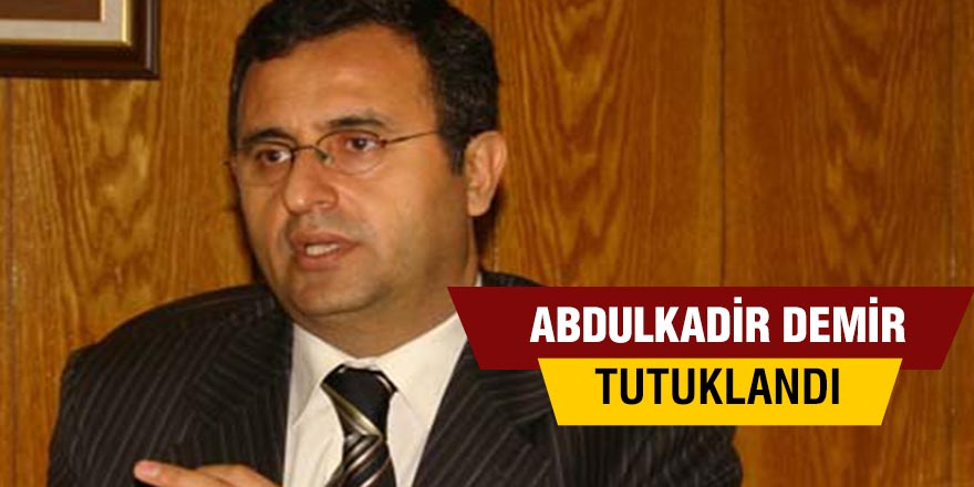 Abdulkadir Demir tutuklandı