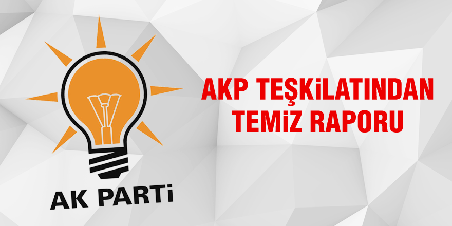 AKP Teşkilatından temiz raporu