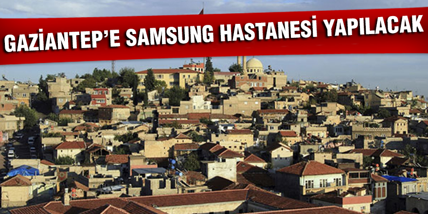 Gaziantep'e Samsung Hastanesi yapılacak