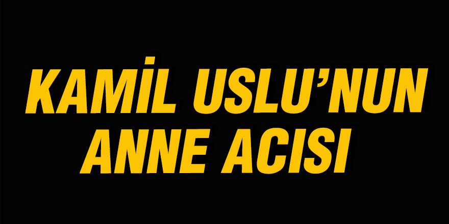 Kamil Uslu'nun anne acısı