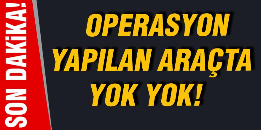 Operasyon yapılan araçta yok yok