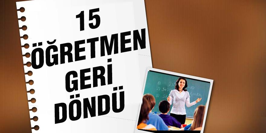 15 öğretmen geri döndü
