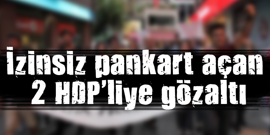 İzinsiz pankart açan 2 HDP'liye gözaltı