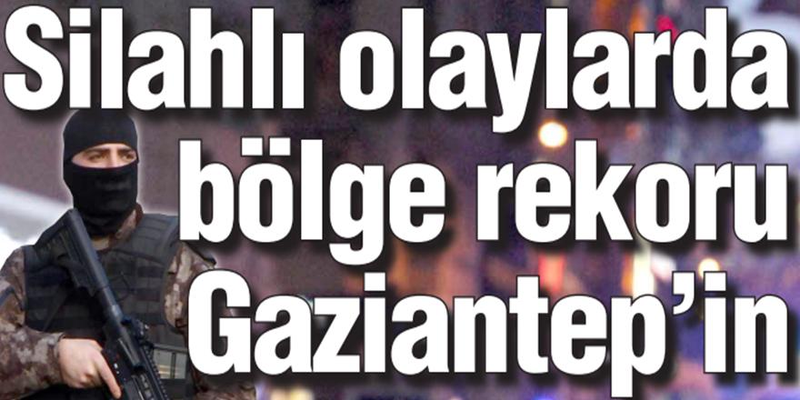 Silahlı olaylarda bölge rekoru Gaziantep'in
