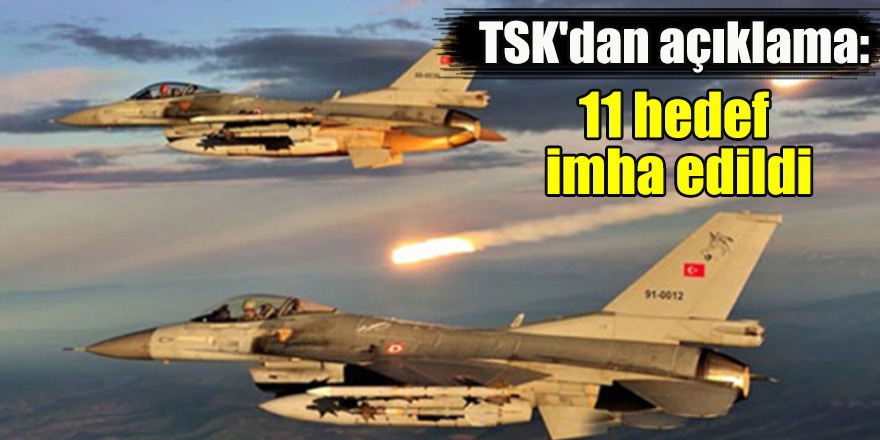 TSK'dan açıklama: 11 hedef imha edildi