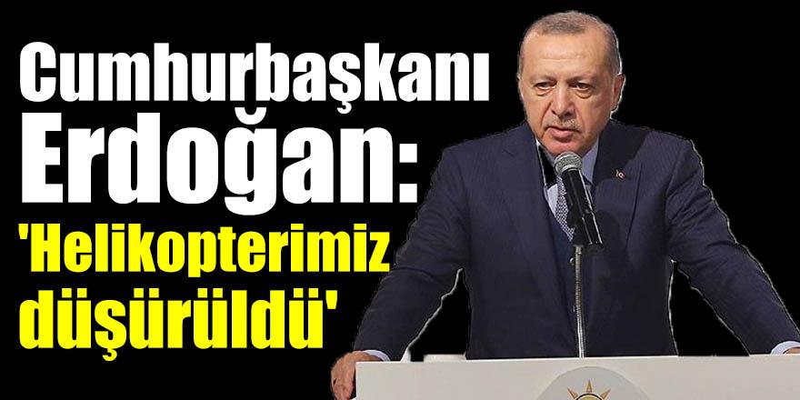 Cumhurbaşkanı Erdoğan: 'Helikopterimiz düşürüldü'