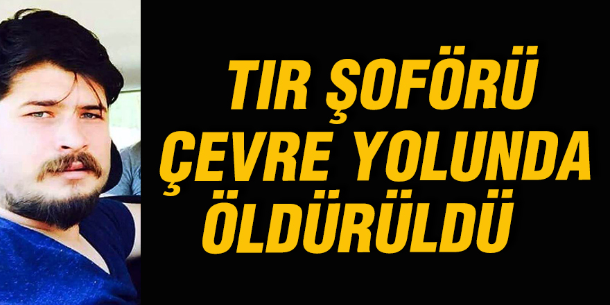 TIR ŞOFÖRÜ ÇEVRE YOLUNDA ÖLDÜRÜLDÜ
