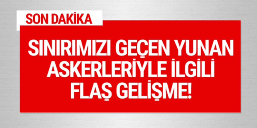 Türkiye sınırına geçen 2 Yunan askeriyle ilgili flaş gelişme!