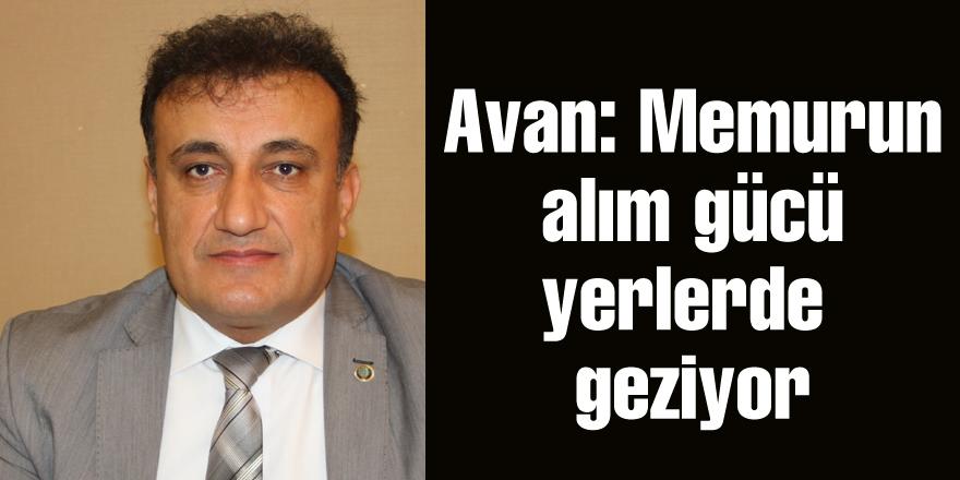 Avan: Memurun alım  gücü yerlerde geziyor
