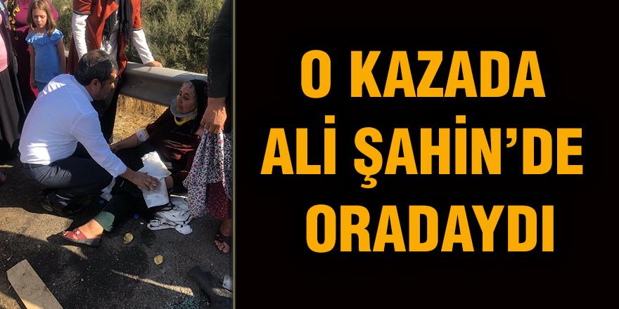 O KAZADA  ALİ ŞAHİN'DE  ORADAYDI