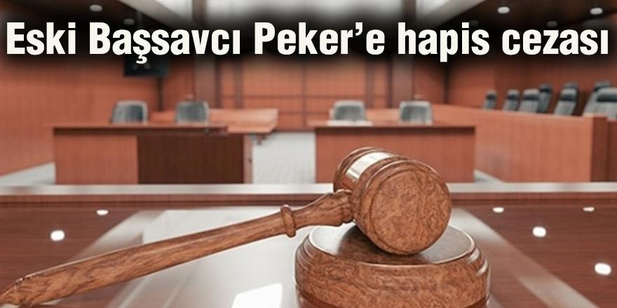 Eski Başsavcı Peker'e hapis cezası