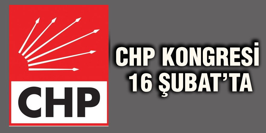 CHP KONGRESİ 16 ŞUBAT'TA