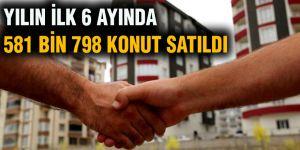 Yılın ilk 6 ayında 581 bin 798 konut satıldı