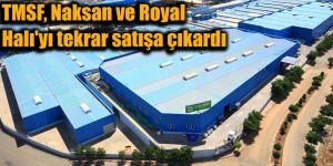 TMSF, Naksan ve Royal Halı'yı tekrar satışa çıkardı