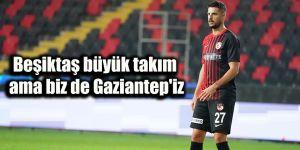 Beşiktaş büyük takım ama biz de Gaziantep'iz