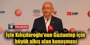 İşte Kılıçdaroğlu'nun Gaziantep için büyük alkış alan konuşması