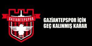 Gaziantepspor için geç kalınmış karar