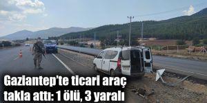 Gaziantep'te ticari araç takla attı: 1 ölü, 3 yaralı