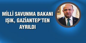 MİLLİ SAVUNMA BAKANI IŞIK, GAZİANTEP'TEN AYRILDI