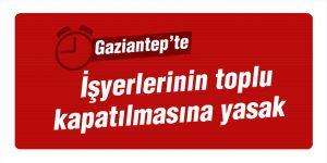Gaziantep'te işyerlerinin toplu kapatılmasına yasak