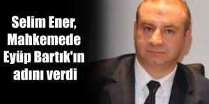 Selim Ener, Mahkemede Eyüp Bartık'ın adını verdi