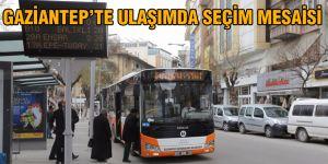 GAZİANTEP'TE ULAŞIMDA SEÇİM MESAİSİ