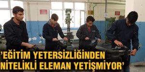 'Eğitim yetersizliğinden nitelikli eleman yetişmiyor'