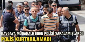 KAVGAYA MÜDAHALE EDEN POLİSİ YARALAMIŞLARDI